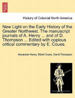 New Light on the Early History of the Greater Northwest. the Manuscript Journals of A. Henry ... and of D. Thompson ... Edited with Copious Critical C