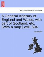 General Itinerary of England and Wales, with Part of Scotland, Etc. [With a Map.] Coll. 594.