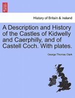 Description and History of the Castles of Kidwelly and Caerphilly, and of Castell Coch. with Plates.