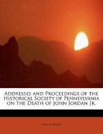 Addresses and Proceedings of the Historical Society of Pennsylvania on the Death of John Jordan JR.