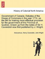Government of Canada. Debates of the House of Commons in the Year 1774, on the Bill for Making More Effectual Provision for the Government of the Prov