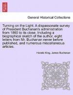 Turning on the Light. a Dispassonate Survey of President Buchanan's Administration from 1860 to Its Close. Including a Biographical Sketch of the Auth