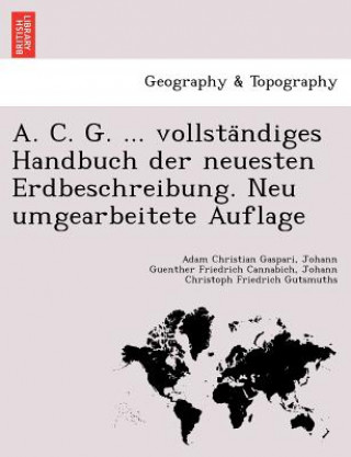 A. C. G. Vollsta Ndiges Handbuch Der Neuesten Erdbeschreibung. Neu Umgearbeitete Auflage