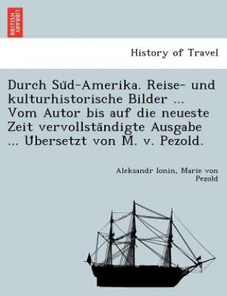 Durch Su D-Amerika. Reise- Und Kulturhistorische Bilder Vom Autor Bis Auf Die Neueste Zeit Vervollsta Ndigte Ausgabe U Bersetzt Von M. V. Pezo