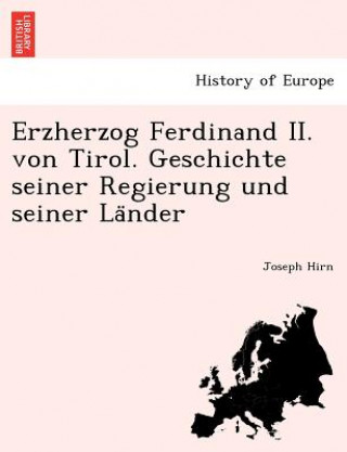 Erzherzog Ferdinand II. Von Tirol. Geschichte Seiner Regierung Und Seiner La Nder
