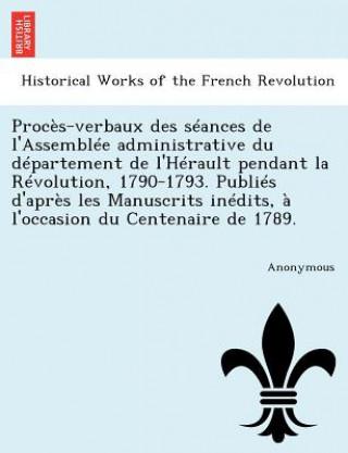 Proces-Verbaux Des Seances de LAssemblee Administrative Du Departement de LHerault Pendant La Revolution, 1790-1793. Publies DApres Les Manuscrits