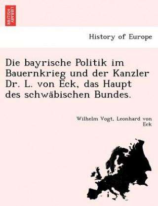 Bayrische Politik Im Bauernkrieg Und Der Kanzler Dr. L. Von Eck, Das Haupt Des Schwa Bischen Bundes.