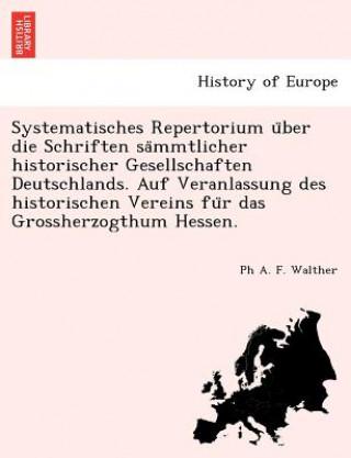 Systematisches Repertorium U Ber Die Schriften Sa Mmtlicher Historischer Gesellschaften Deutschlands. Auf Veranlassung Des Historischen Vereins Fu R D