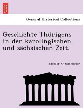 Geschichte Thurigens in Der Karolingischen Und Sachsischen Zeit.