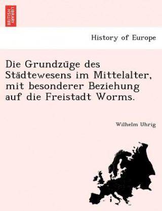 Grundzu ge des Sta dtewesens im Mittelalter, mit besonderer Beziehung auf die Freistadt Worms.