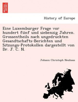 Eine Luxemburger Frage vor hundert fünf und siebenzig Jahren. Grossentheils nach ungedruckten Gesandtschafts-Berichten und Sitzungs-Protokollen