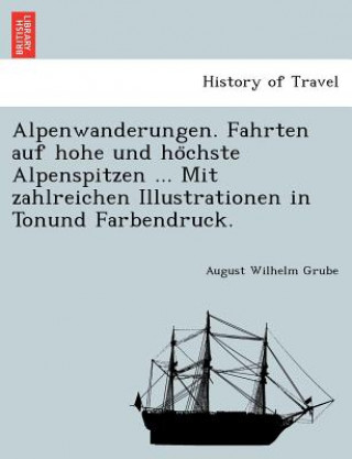 Alpenwanderungen. Fahrten Auf Hohe Und Ho Chste Alpenspitzen Mit Zahlreichen Illustrationen in Tonund Farbendruck.