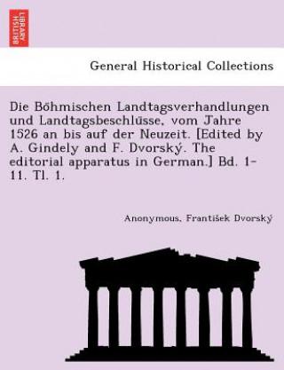 Bo Hmischen Landtagsverhandlungen Und Landtagsbeschlu Sse, Vom Jahre 1526 an Bis Auf Der Neuzeit. [Edited by A. Gindely and F. Dvorsky . the Editorial