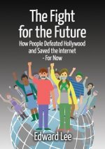 Fight for the Future: How People Defeated Hollywood and Saved the Internet--For Now