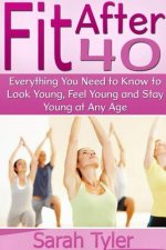 Fit After 40: Everything You Need to Know to Look Young, Feel Young and Stay Young at Any Age