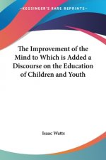 Improvement of the Mind to Which is Added a Discourse on the Education of Children and Youth