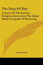The Peep Of Day: A Series Of The Earliest Religious Instruction The Infant Mind Is Capable Of Receiving