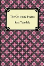 Collected Poems of Sara Teasdale (Sonnets to Duse and Other Poems, Helen of Troy and Other Poems, Rivers to the Sea, Love Songs, and Flame and Sha