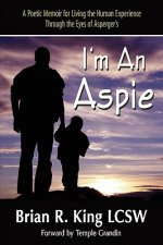 I M an Aspie; A Poetic Memoir for Living the Human Experience Through the Eyes of Asperger S