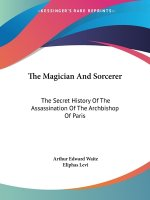 The Magician And Sorcerer: The Secret History Of The Assassination Of The Archbishop Of Paris
