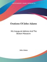 Orations Of John Adams: His Inaugural Address And The Boston Massacre