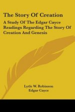The Story Of Creation: A Study Of The Edgar Cayce Readings Regarding The Story Of Creation And Genesis
