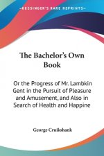 The Bachelor's Own Book: Or The Progress Of Mr. Lambkin Gent In The Pursuit Of Pleasure And Amusement, And Also In Search Of Health And Happiness
