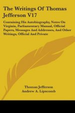 The Writings Of Thomas Jefferson V17: Containing His Autobiography, Notes On Virginia, Parliamentary Manual, Official Papers, Messages And Addresses,