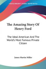 The Amazing Story Of Henry Ford: The Ideal American And The World's Most Famous Private Citizen
