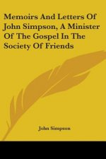 Memoirs And Letters Of John Simpson, A Minister Of The Gospel In The Society Of Friends