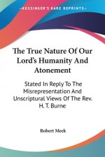 The True Nature Of Our Lord's Humanity And Atonement: Stated In Reply To The Misrepresentation And Unscriptural Views Of The Rev. H. T. Burne