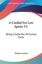 A Cordial For Low Spirits V3: Being A Collection Of Curious Tracts