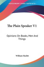 The Plain Speaker V1: Opinions On Books, Men And Things