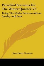Parochial Sermons For The Winter Quarter V5: Being The Weeks Between Advent Sunday And Lent