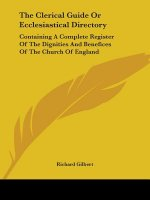 The Clerical Guide Or Ecclesiastical Directory: Containing A Complete Register Of The Dignities And Benefices Of The Church Of England