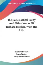 The Ecclesiastical Polity And Other Works Of Richard Hooker, With His Life