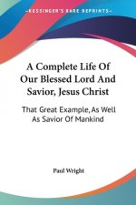 A Complete Life Of Our Blessed Lord And Savior, Jesus Christ: That Great Example, As Well As Savior Of Mankind