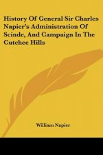 History Of General Sir Charles Napier's Administration Of Scinde, And Campaign In The Cutchee Hills