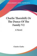 Charlie Thornhill; Or The Dunce Of The Family V2: A Novel