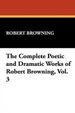 Complete Poetic and Dramatic Works of Robert Browning, Vol. 3