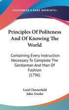 Principles Of Politeness And Of Knowing The World: Containing Every Instruction Necessary To Complete The Gentleman And Man Of Fashion (1796)
