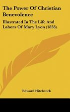 The Power Of Christian Benevolence: Illustrated In The Life And Labors Of Mary Lyon (1858)