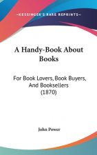 A Handy-Book About Books: For Book Lovers, Book Buyers, And Booksellers (1870)