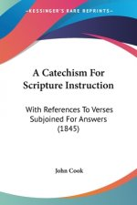 A Catechism For Scripture Instruction: With References To Verses Subjoined For Answers (1845)