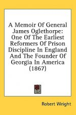 A Memoir Of General James Oglethorpe: One Of The Earliest Reformers Of Prison Discipline In England And The Founder Of Georgia In America (1867)