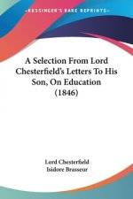 A Selection From Lord Chesterfield's Letters To His Son, On Education (1846)
