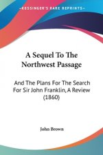 A Sequel To The Northwest Passage: And The Plans For The Search For Sir John Franklin, A Review (1860)