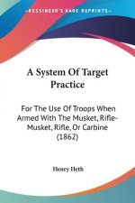 A System Of Target Practice: For The Use Of Troops When Armed With The Musket, Rifle-Musket, Rifle, Or Carbine (1862)