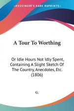 A Tour To Worthing: Or Idle Hours Not Idly Spent, Containing A Slight Sketch Of The Country, Anecdotes, Etc. (1806)