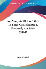 An Analysis Of The Titles To Land Consolidation, Scotland, Act 1868 (1869)